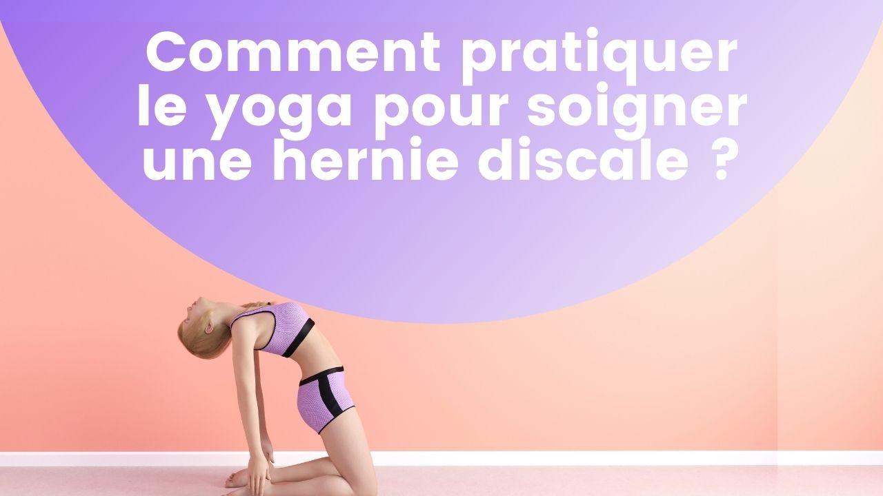 Comment pratiquer le yoga pour soigner une hernie discale ?
